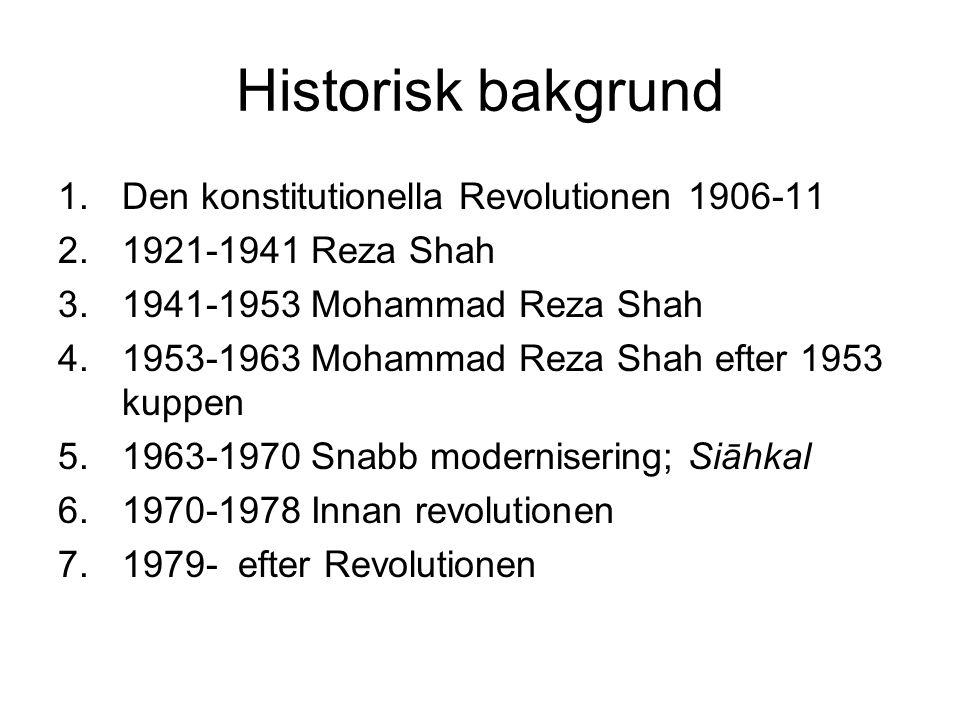 Historisk bakgrund 1.Den konstitutionella Revolutionen 1906-11 2.1921-1941 Reza Shah 3.1941-1953 Mohammad Reza Shah 4.1953-1963 Mohammad Reza Shah efter 1953 kuppen 5.1963-1970 Snabb modernisering; Siāhkal 6.1970-1978 Innan revolutionen 7.1979- efter Revolutionen