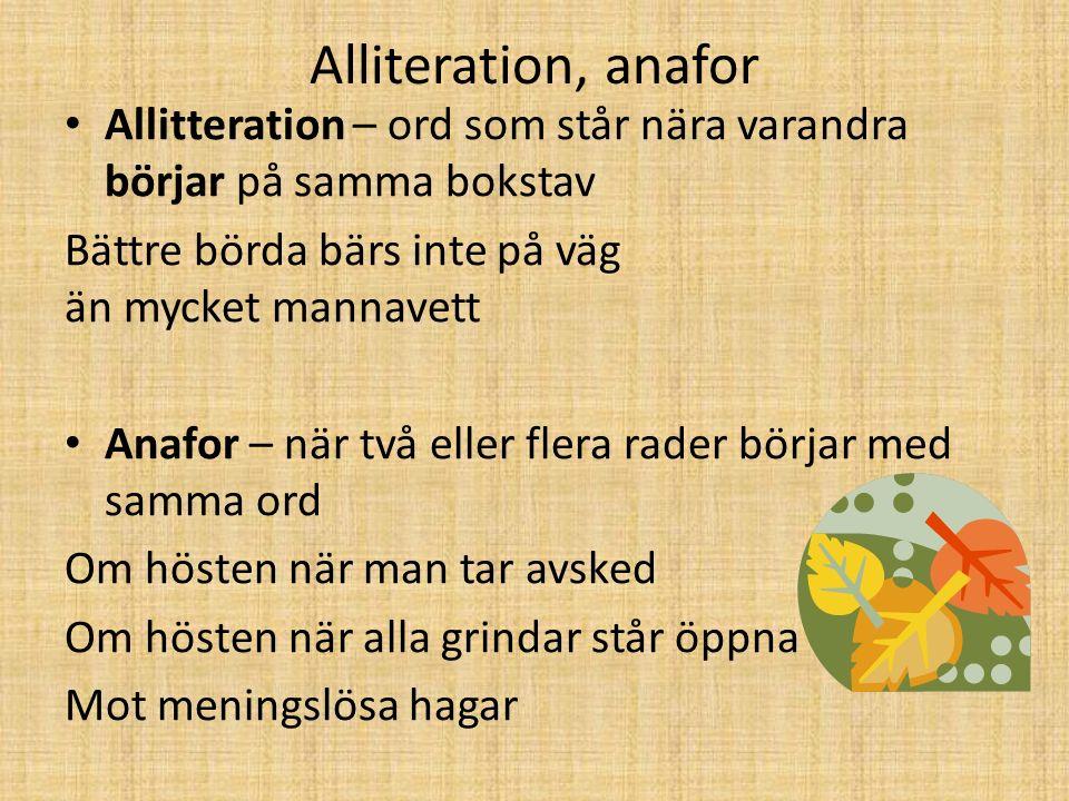 Alliteration, anafor Allitteration – ord som står nära varandra börjar på samma bokstav Bättre börda bärs inte på väg än mycket mannavett Anafor – när