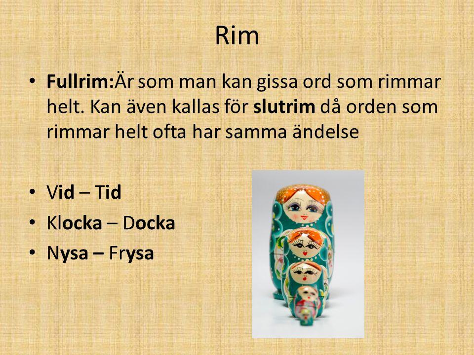 Rim Fullrim:Är som man kan gissa ord som rimmar helt. Kan även kallas för slutrim då orden som rimmar helt ofta har samma ändelse Vid – Tid Klocka – D