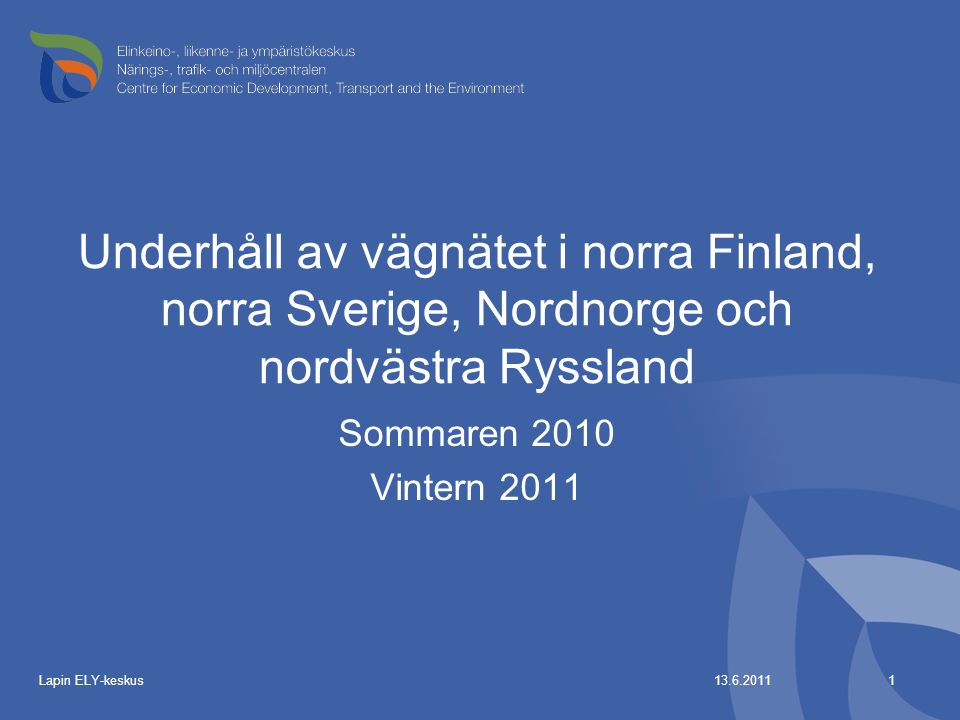 13.6.2011Lapin ELY-keskus1 Underhåll av vägnätet i norra Finland, norra Sverige, Nordnorge och nordvästra Ryssland Sommaren 2010 Vintern 2011