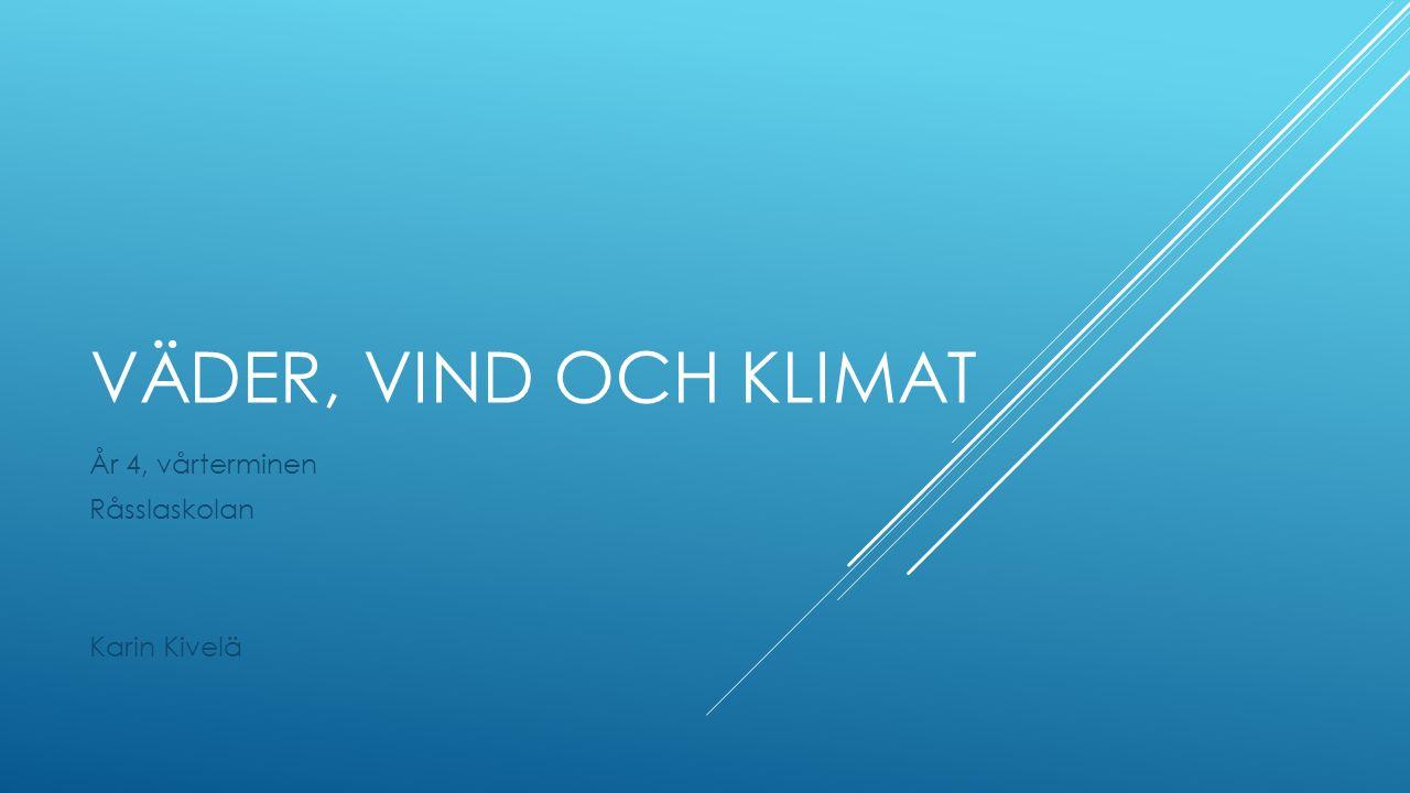 VÄDER, VIND OCH KLIMAT År 4, vårterminen Råsslaskolan Karin Kivelä