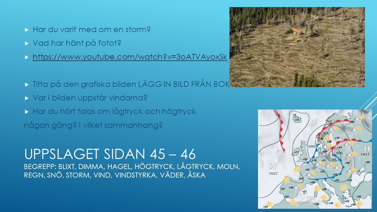 UPPSLAGET SIDAN 45 – 46 BEGREPP: BLIXT, DIMMA, HAGEL, HÖGTRYCK, LÅGTRYCK, MOLN, REGN, SNÖ, STORM, VIND, VINDSTYRKA, VÄDER, ÅSKA  Har du varit med om en storm.