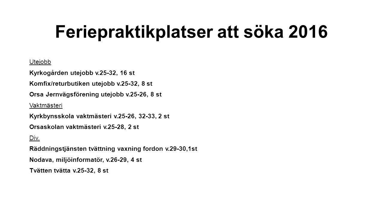 Feriepraktikplatser att söka 2016 Utejobb Kyrkogården utejobb v.25-32, 16 st Komfix/returbutiken utejobb v.25-32, 8 st Orsa Jernvägsförening utejobb v.25-26, 8 st Vaktmästeri Kyrkbynsskola vaktmästeri v.25-26, 32-33, 2 st Orsaskolan vaktmästeri v.25-28, 2 st Div.
