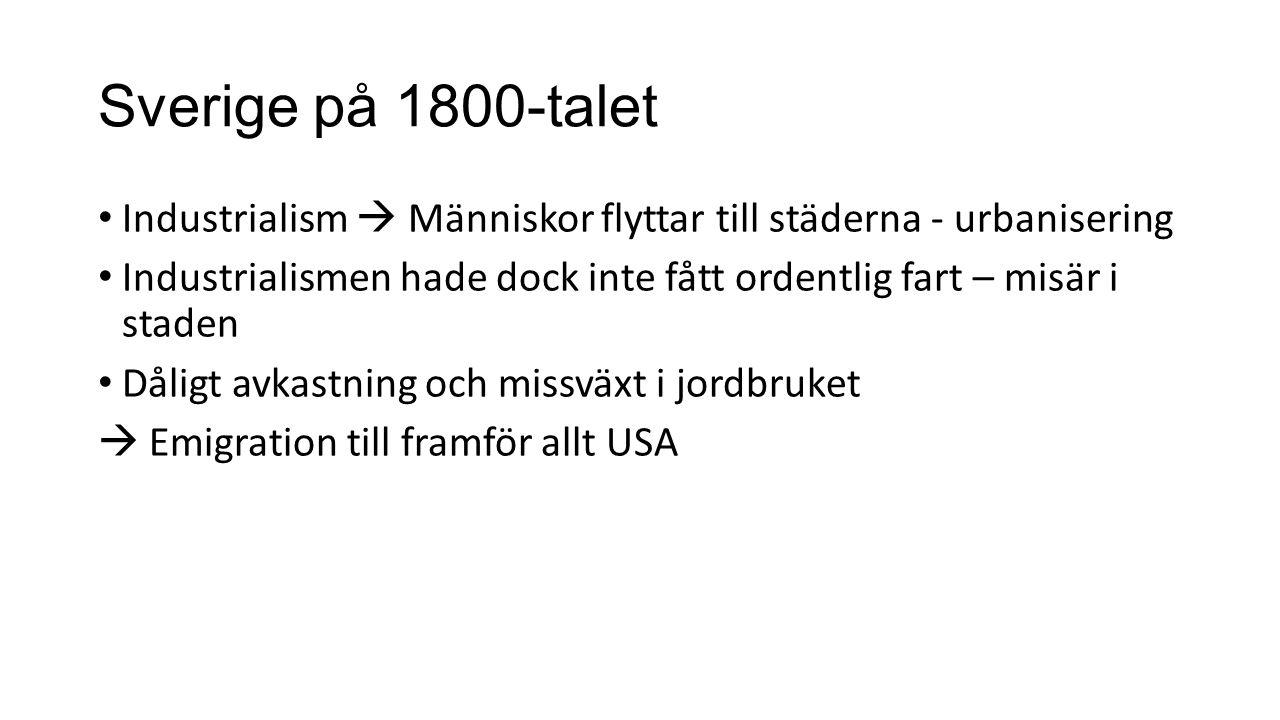 Sverige på 1800-talet Industrialism  Människor flyttar till städerna - urbanisering Industrialismen hade dock inte fått ordentlig fart – misär i staden Dåligt avkastning och missväxt i jordbruket  Emigration till framför allt USA