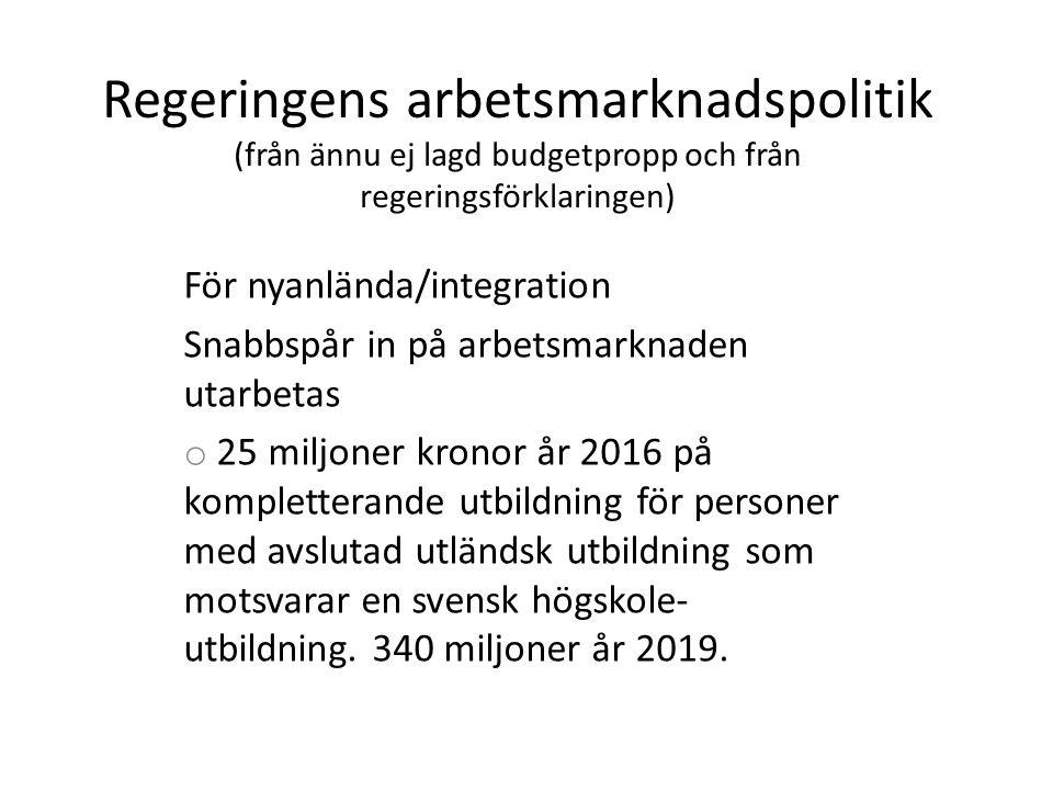 Regeringens arbetsmarknadspolitik (från ännu ej lagd budgetpropp och från regeringsförklaringen) För nyanlända/integration Snabbspår in på arbetsmarknaden utarbetas o 25 miljoner kronor år 2016 på kompletterande utbildning för personer med avslutad utländsk utbildning som motsvarar en svensk högskole- utbildning.