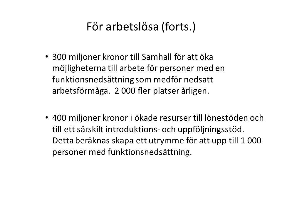 För arbetslösa (forts.) 300 miljoner kronor till Samhall för att öka möjligheterna till arbete för personer med en funktionsnedsättning som medför nedsatt arbetsförmåga.