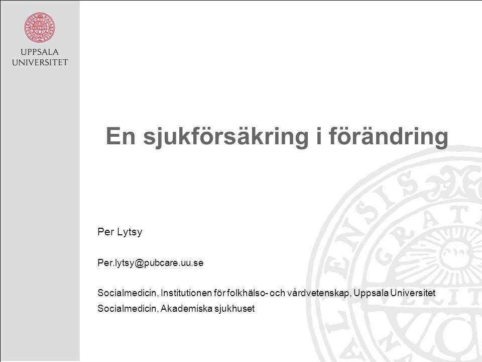 En sjukförsäkring i förändring Per Lytsy Per.lytsy@pubcare.uu.se Socialmedicin, Institutionen för folkhälso- och vårdvetenskap, Uppsala Universitet So