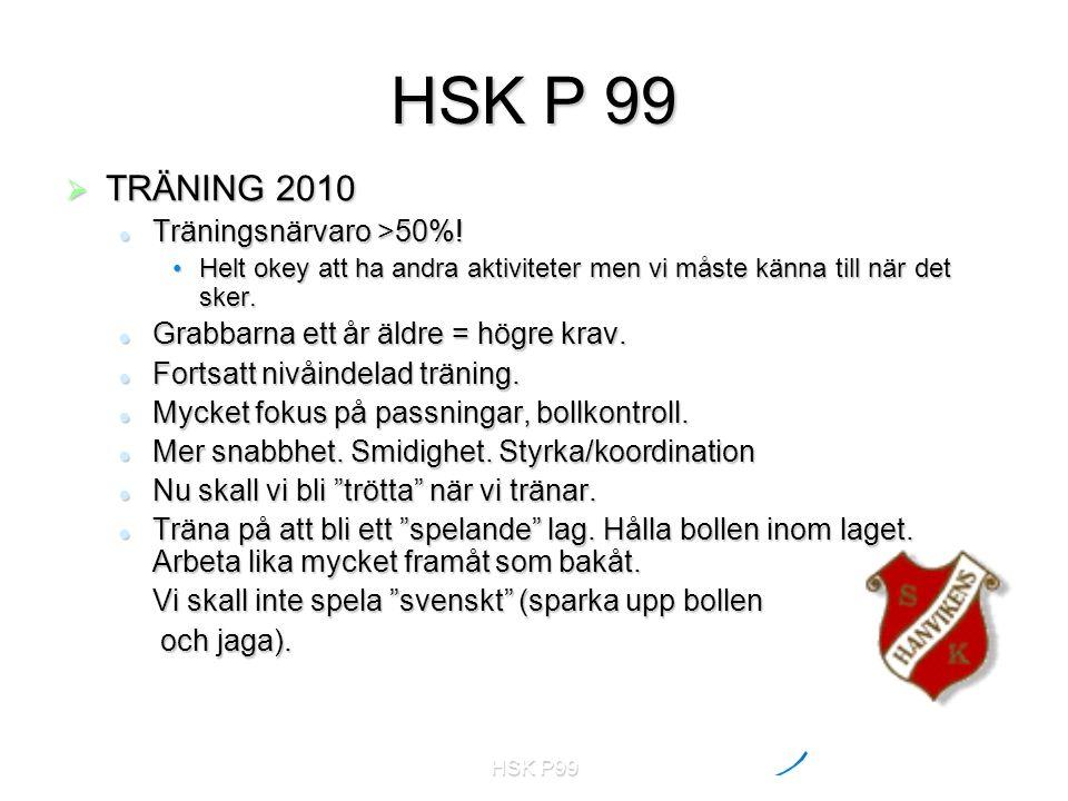 HSK P99  TRÄNING 2010 Träningsnärvaro >50%! Träningsnärvaro >50%! Helt okey att ha andra aktiviteter men vi måste känna till när det sker.Helt okey a
