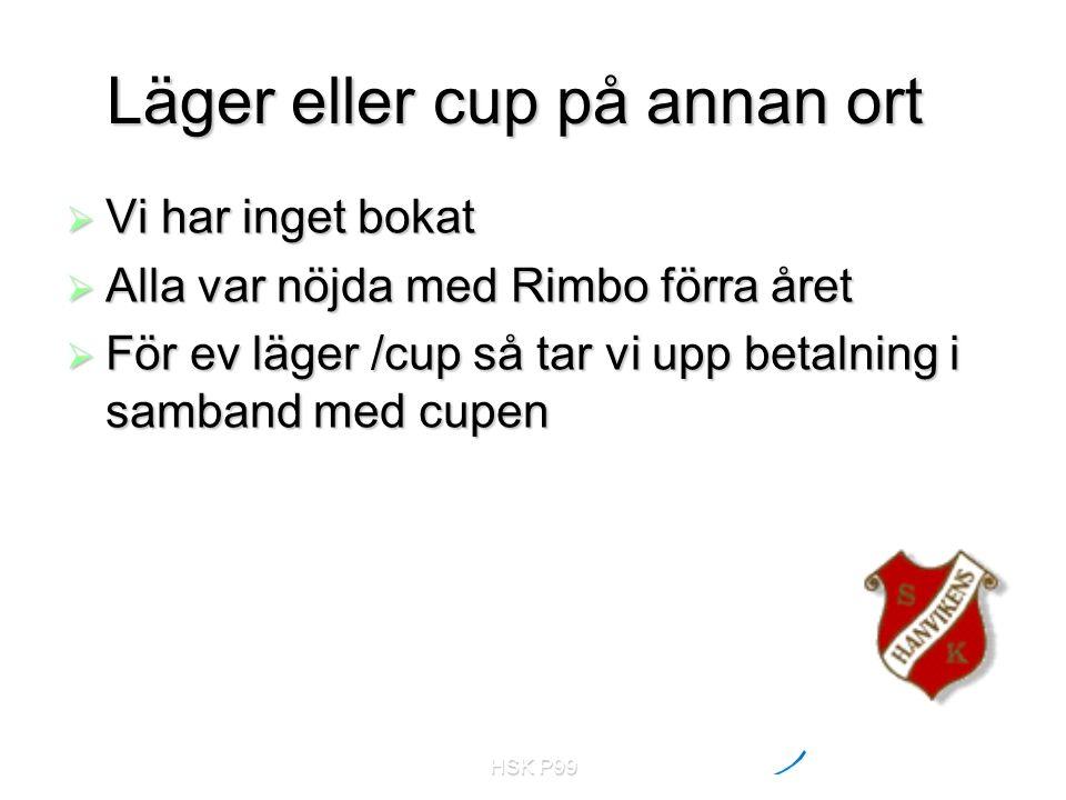 HSK P99 Läger eller cup på annan ort  Vi har inget bokat  Alla var nöjda med Rimbo förra året  För ev läger /cup så tar vi upp betalning i samband med cupen