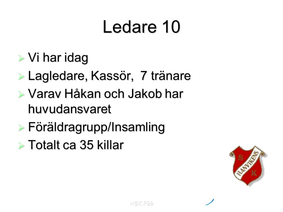 HSK P99 Ledare 10  Vi har idag  Lagledare, Kassör, 7 tränare  Varav Håkan och Jakob har huvudansvaret  Föräldragrupp/Insamling  Totalt ca 35 killar