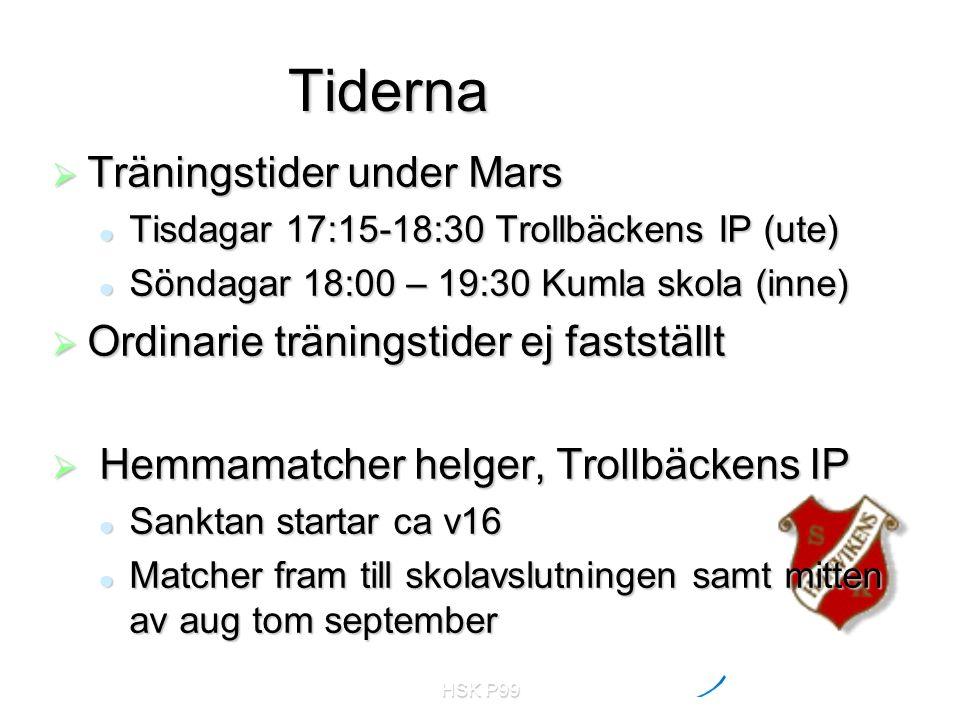 HSK P99 Tiderna  Träningstider under Mars Tisdagar 17:15-18:30 Trollbäckens IP (ute) Tisdagar 17:15-18:30 Trollbäckens IP (ute) Söndagar 18:00 – 19:30 Kumla skola (inne) Söndagar 18:00 – 19:30 Kumla skola (inne)  Ordinarie träningstider ej fastställt  Hemmamatcher helger, Trollbäckens IP Sanktan startar ca v16 Sanktan startar ca v16 Matcher fram till skolavslutningen samt mitten av aug tom september Matcher fram till skolavslutningen samt mitten av aug tom september