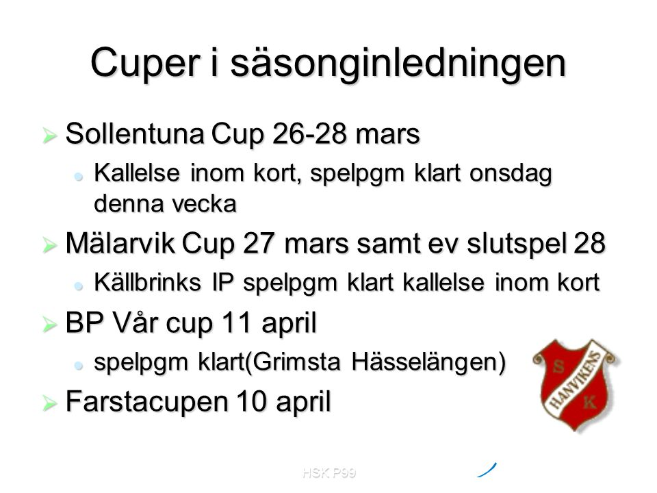 HSK P99 Cuper i säsonginledningen  Sollentuna Cup 26-28 mars Kallelse inom kort, spelpgm klart onsdag denna vecka Kallelse inom kort, spelpgm klart o