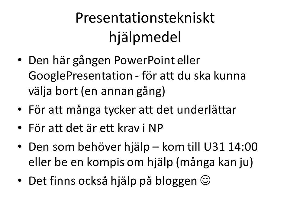 Presentationstekniskt hjälpmedel Den här gången PowerPoint eller GooglePresentation - för att du ska kunna välja bort (en annan gång) För att många tycker att det underlättar För att det är ett krav i NP Den som behöver hjälp – kom till U31 14:00 eller be en kompis om hjälp (många kan ju) Det finns också hjälp på bloggen
