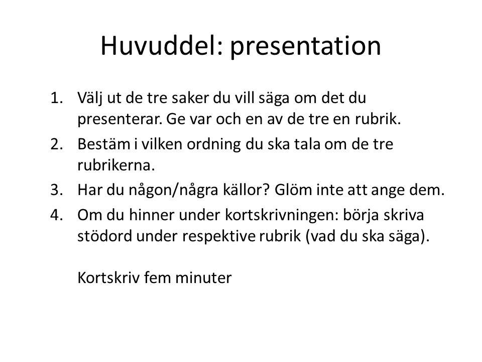 Huvuddel: presentation 1.Välj ut de tre saker du vill säga om det du presenterar. Ge var och en av de tre en rubrik. 2.Bestäm i vilken ordning du ska