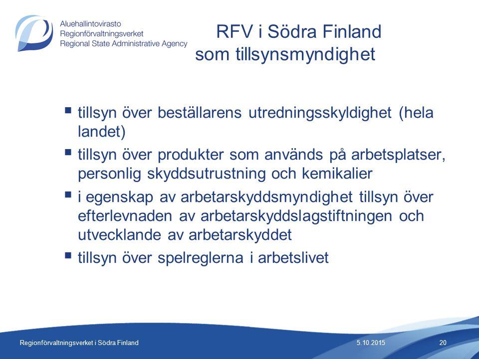 Regionförvaltningsverket i Södra Finland  tillsyn över beställarens utredningsskyldighet (hela landet)  tillsyn över produkter som används på arbetsplatser, personlig skyddsutrustning och kemikalier  i egenskap av arbetarskyddsmyndighet tillsyn över efterlevnaden av arbetarskyddslagstiftningen och utvecklande av arbetarskyddet  tillsyn över spelreglerna i arbetslivet RFV i Södra Finland som tillsynsmyndighet 5.10.201520
