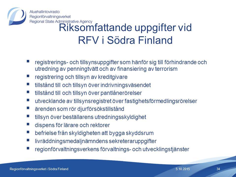 Regionförvaltningsverket i Södra Finland  registrerings- och tillsynsuppgifter som hänför sig till förhindrande och utredning av penningtvätt och av finansiering av terrorism  registrering och tillsyn av kreditgivare  tillstånd till och tillsyn över indrivningsväsendet  tillstånd till och tillsyn över pantlånerörelser  utvecklande av tillsynsregistret över fastighetsförmedlingsrörelser  ärenden som rör djurförsökstillstånd  tillsyn över beställarens utredningsskyldighet  dispens för lärare och rektorer  befrielse från skyldigheten att bygga skyddsrum  livräddningsmedaljnämndens sekreteraruppgifter  regionförvaltningsverkens förvaltnings- och utvecklingstjänster Riksomfattande uppgifter vid RFV i Södra Finland 5.10.201534