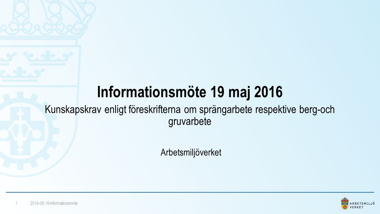 Informationsmöte 19 maj 2016 Kunskapskrav enligt föreskrifterna om sprängarbete respektive berg-och gruvarbete Arbetsmiljöverket 2016-05-19 Informationsmöte1