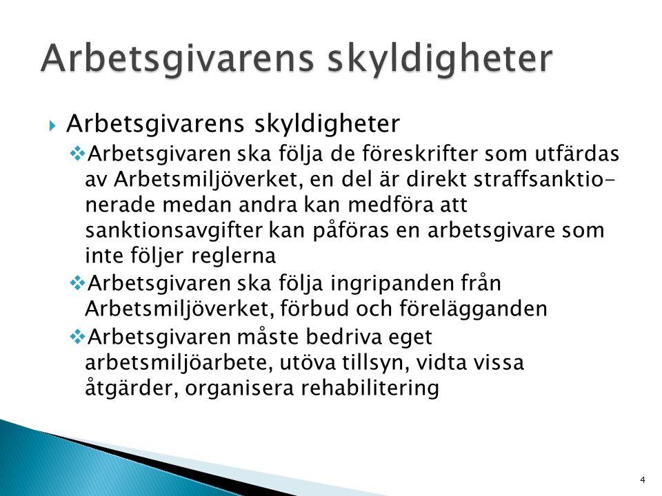  Arbetsgivarens skyldigheter  Arbetsgivaren ska följa de föreskrifter som utfärdas av Arbetsmiljöverket, en del är direkt straffsanktio- nerade medan andra kan medföra att sanktionsavgifter kan påföras en arbetsgivare som inte följer reglerna  Arbetsgivaren ska följa ingripanden från Arbetsmiljöverket, förbud och förelägganden  Arbetsgivaren måste bedriva eget arbetsmiljöarbete, utöva tillsyn, vidta vissa åtgärder, organisera rehabilitering 4