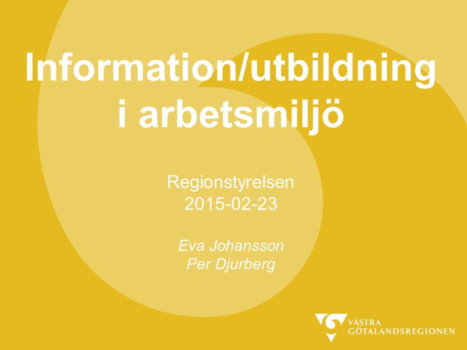 Information/utbildning i arbetsmiljö Regionstyrelsen 2015-02-23 Eva Johansson Per Djurberg