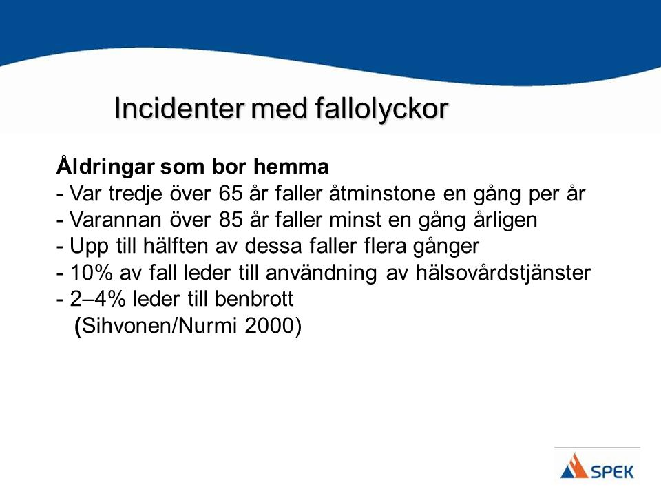 Incidenter med fallolyckor Åldringar som bor hemma - Var tredje över 65 år faller åtminstone en gång per år - Varannan över 85 år faller minst en gång årligen - Upp till hälften av dessa faller flera gånger - 10% av fall leder till användning av hälsovårdstjänster - 2–4% leder till benbrott (Sihvonen/Nurmi 2000)