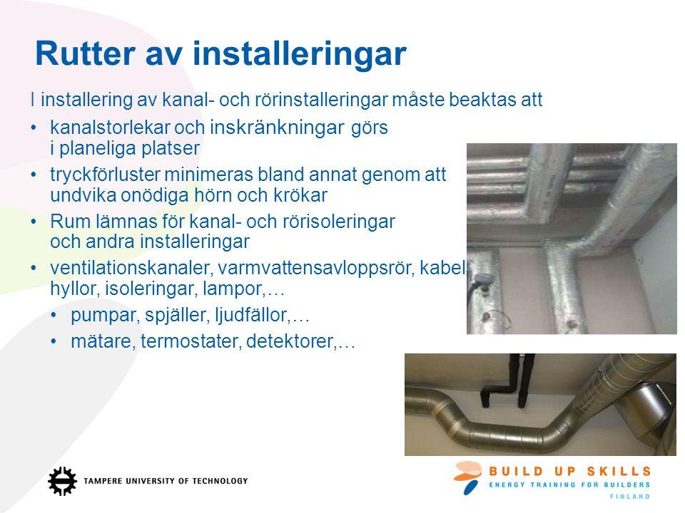 Rutter av installeringar I installering av kanal- och rörinstalleringar måste beaktas att kanalstorlekar och inskränkningar görs i planeliga platser tryckförluster minimeras bland annat genom att undvika onödiga hörn och krökar Rum lämnas för kanal- och rörisoleringar och andra installeringar ventilationskanaler, varmvattensavloppsrör, kabel- hyllor, isoleringar, lampor,… pumpar, spjäller, ljudfällor,… mätare, termostater, detektorer,…