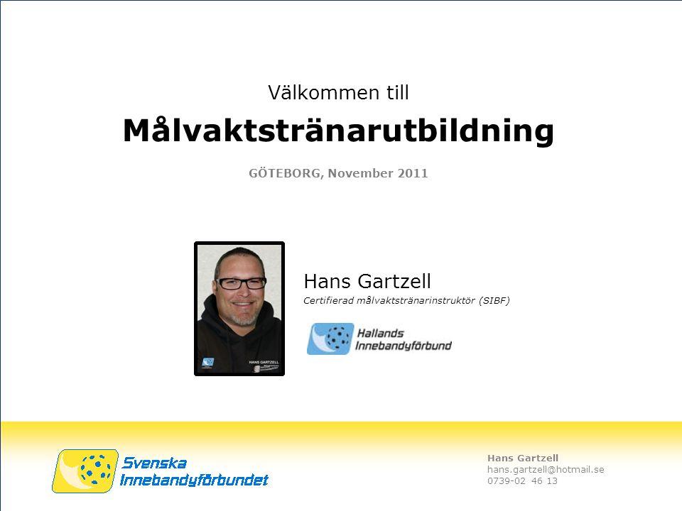 Hans Gartzell hans.gartzell@hotmail.se 0739-02 46 13 Välkommen till Målvaktstränarutbildning GÖTEBORG, November 2011 Hans Gartzell Certifierad målvakt