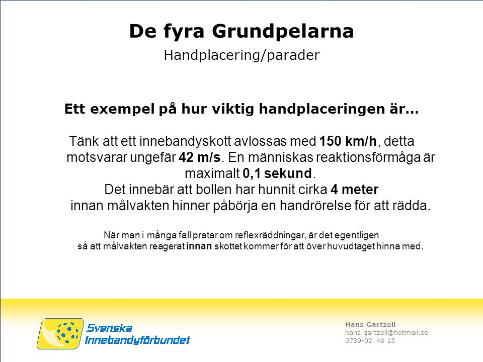 Hans Gartzell hans.gartzell@hotmail.se 0739-02 46 13 Ett exempel på hur viktig handplaceringen är… Tänk att ett innebandyskott avlossas med 150 km/h,