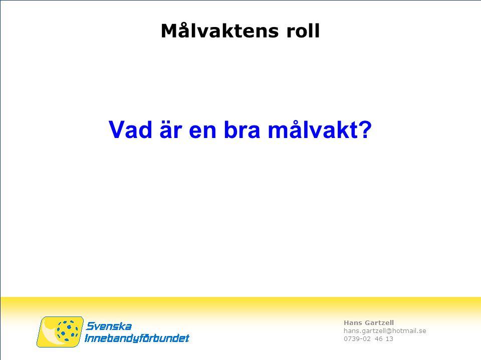 Hans Gartzell hans.gartzell@hotmail.se 0739-02 46 13 Målvaktens roll Vad är en bra målvakt?