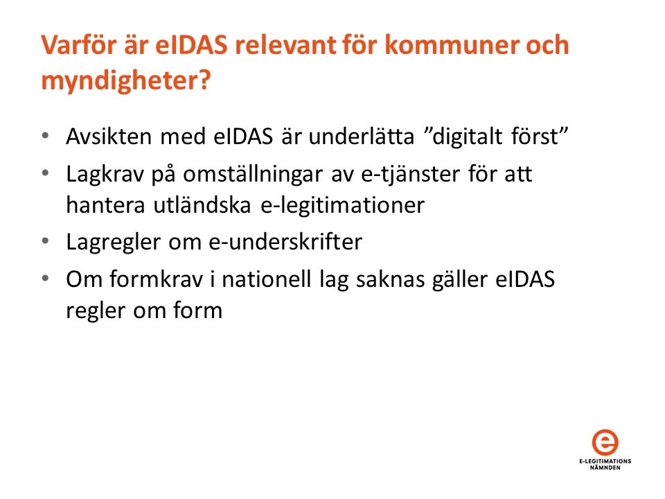 """Varför är eIDAS relevant för kommuner och myndigheter? Avsikten med eIDAS är underlätta """"digitalt först"""" Lagkrav på omställningar av e-tjänster för at"""