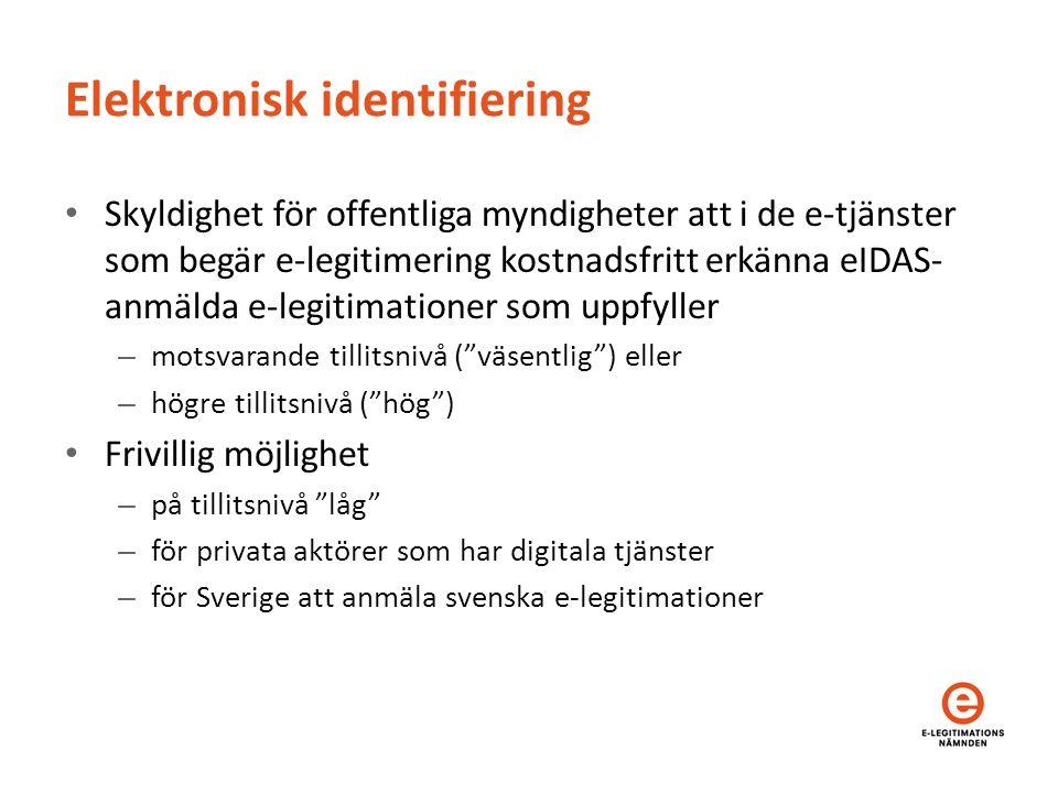 Elektronisk identifiering Skyldighet för offentliga myndigheter att i de e-tjänster som begär e-legitimering kostnadsfritt erkänna eIDAS- anmälda e-legitimationer som uppfyller – motsvarande tillitsnivå ( väsentlig ) eller – högre tillitsnivå ( hög ) Frivillig möjlighet – på tillitsnivå låg – för privata aktörer som har digitala tjänster – för Sverige att anmäla svenska e-legitimationer