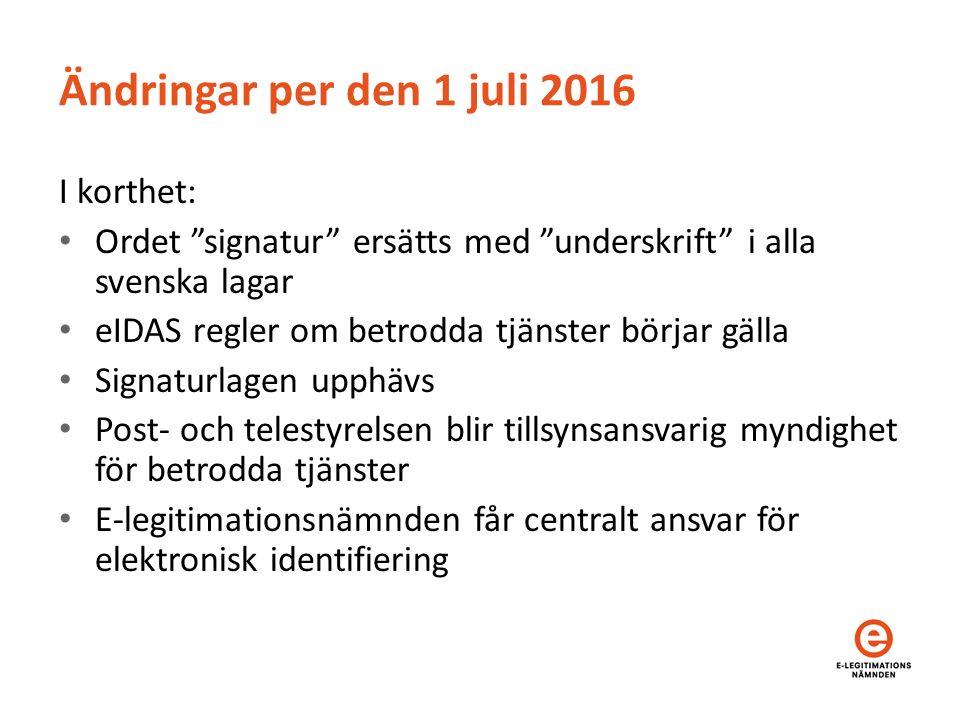 Ändringar per den 1 juli 2016 I korthet: Ordet signatur ersätts med underskrift i alla svenska lagar eIDAS regler om betrodda tjänster börjar gälla Signaturlagen upphävs Post- och telestyrelsen blir tillsynsansvarig myndighet för betrodda tjänster E-legitimationsnämnden får centralt ansvar för elektronisk identifiering