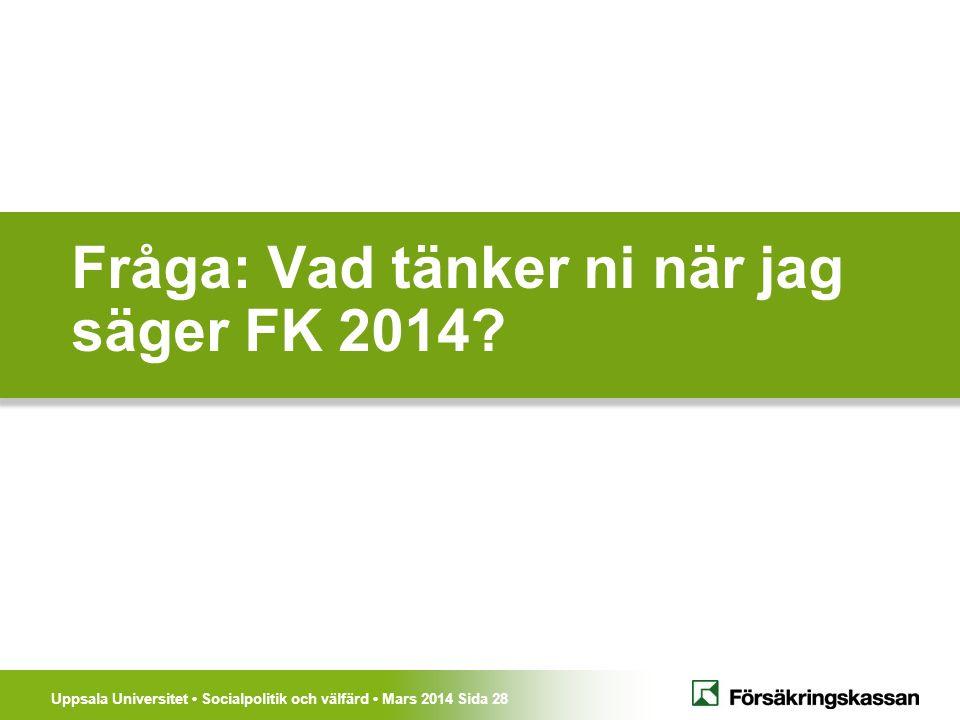 Uppsala Universitet Socialpolitik och välfärd Mars 2014 Sida 28 Fråga: Vad tänker ni när jag säger FK 2014?