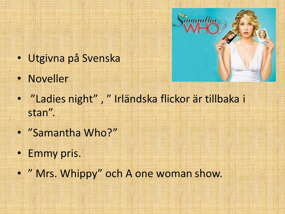 """Utgivna på Svenska Noveller """"Ladies night"""", """" Irländska flickor är tillbaka i stan"""". """"Samantha Who?"""" Emmy pris. """" Mrs. Whippy"""" och A one woman show."""