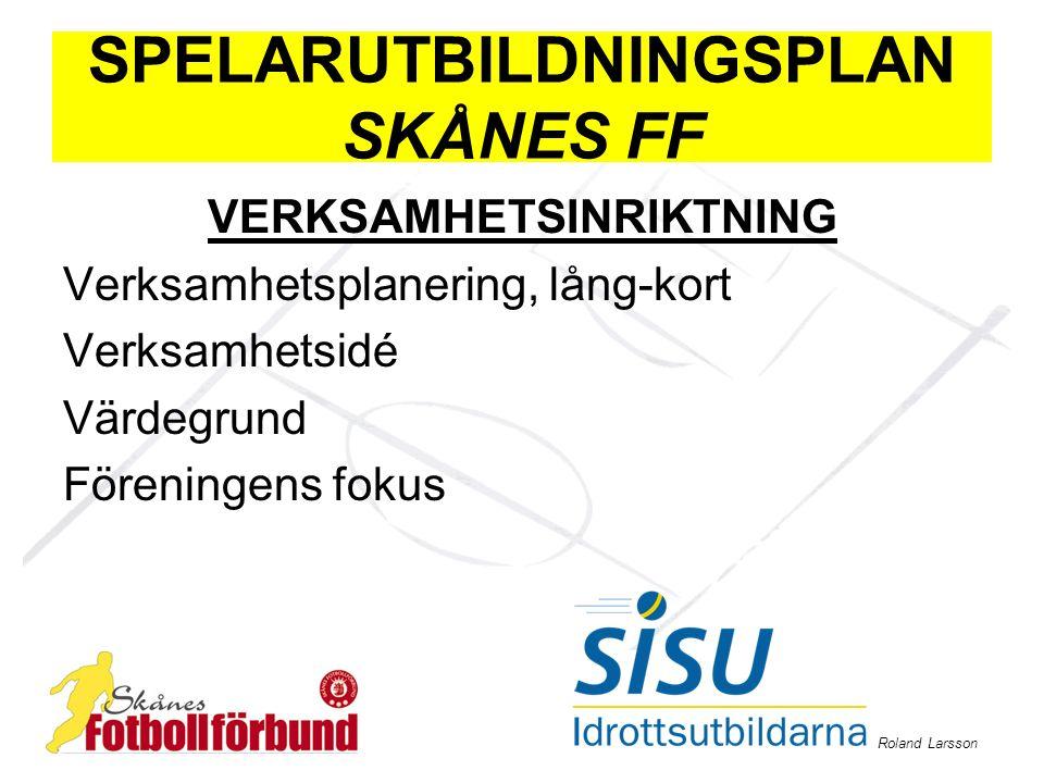 Roland Larsson SPELARUTBILDNINGSPLAN SKÅNES FF VERKSAMHETSINRIKTNING Verksamhetsplanering, lång-kort Verksamhetsidé Värdegrund Föreningens fokus