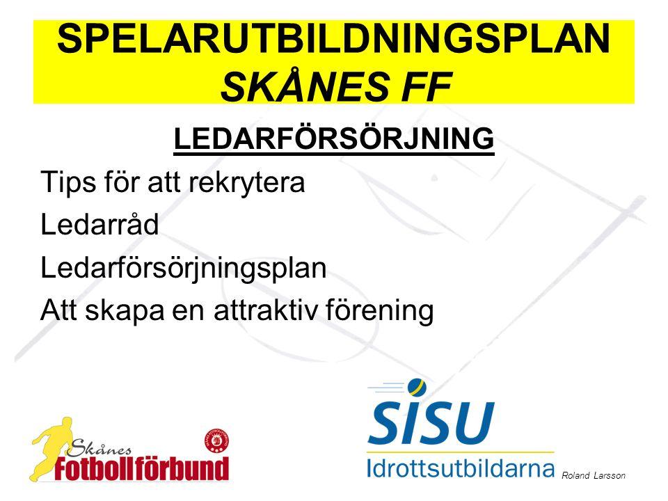 Roland Larsson SPELARUTBILDNINGSPLAN SKÅNES FF LEDARFÖRSÖRJNING Tips för att rekrytera Ledarråd Ledarförsörjningsplan Att skapa en attraktiv förening