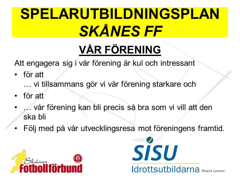 Roland Larsson SPELARUTBILDNINGSPLAN SKÅNES FF VÅR FÖRENING Att engagera sig i vår förening är kul och intressant för att … vi tillsammans gör vi vår