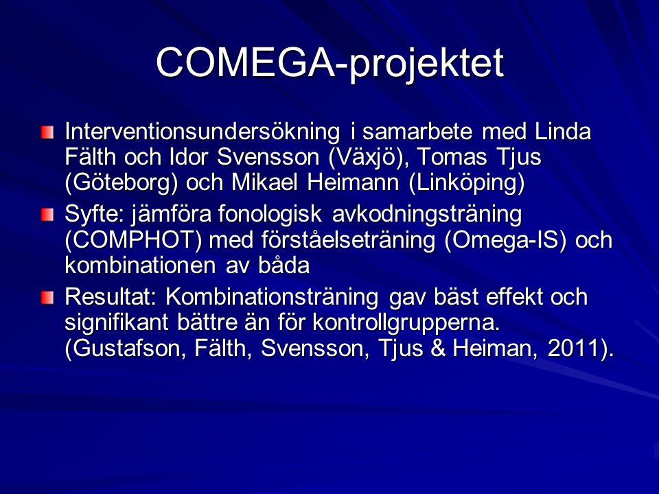 COMEGA-projektet Interventionsundersökning i samarbete med Linda Fälth och Idor Svensson (Växjö), Tomas Tjus (Göteborg) och Mikael Heimann (Linköping) Syfte: jämföra fonologisk avkodningsträning (COMPHOT) med förståelseträning (Omega-IS) och kombinationen av båda Resultat: Kombinationsträning gav bäst effekt och signifikant bättre än för kontrollgrupperna.