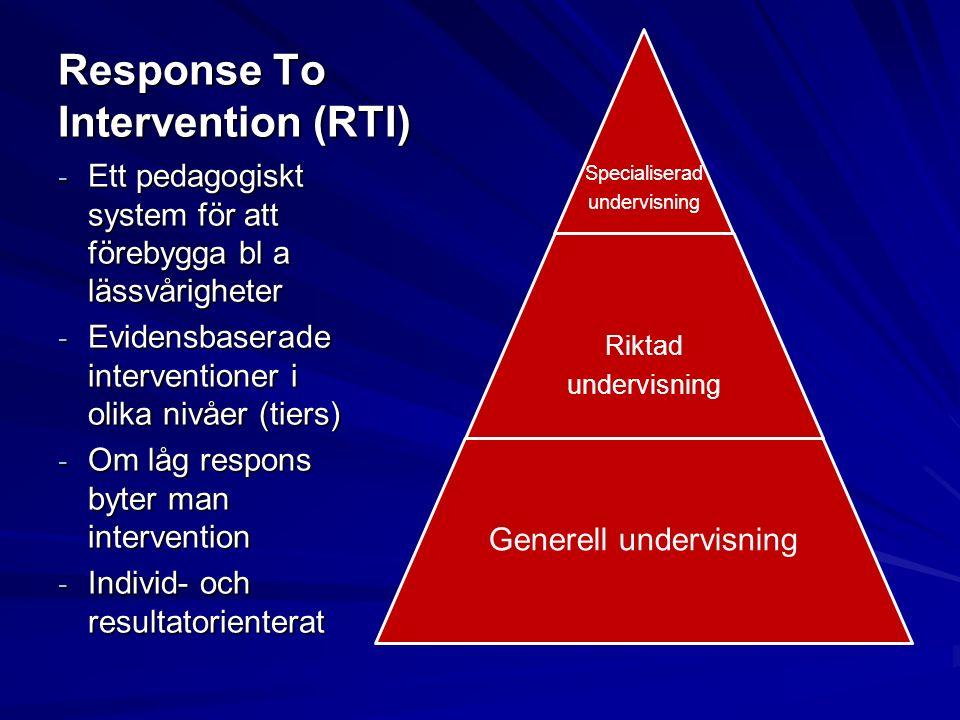 Response To Intervention (RTI) Specialiserad undervisning Riktad undervisning Generell undervisning - Ett pedagogiskt system för att förebygga bl a lässvårigheter - Evidensbaserade interventioner i olika nivåer (tiers) - Om låg respons byter man intervention - Individ- och resultatorienterat