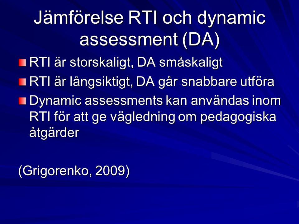 Jämförelse RTI och dynamic assessment (DA) RTI är storskaligt, DA småskaligt RTI är långsiktigt, DA går snabbare utföra Dynamic assessments kan användas inom RTI för att ge vägledning om pedagogiska åtgärder (Grigorenko, 2009)