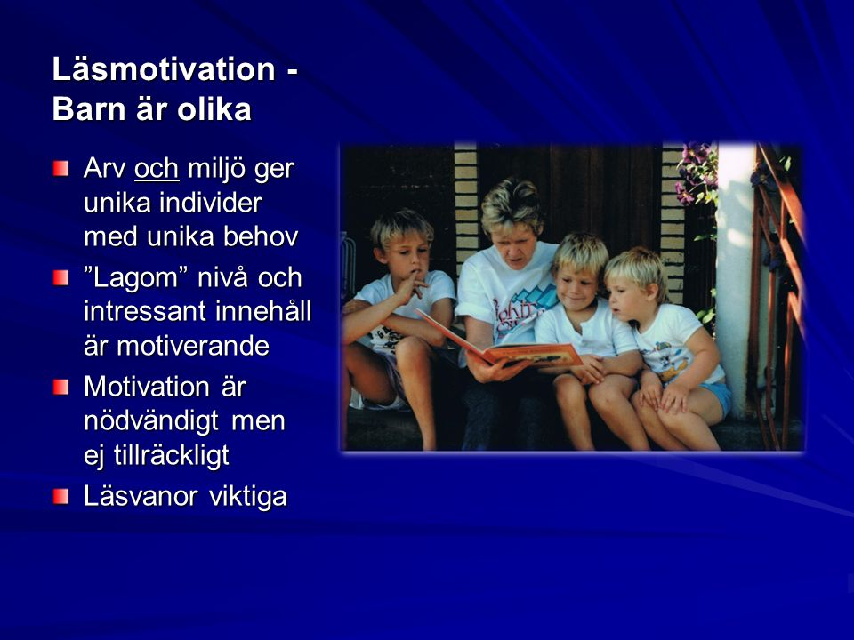 Läsmotivation - Barn är olika Arv och miljö ger unika individer med unika behov Lagom nivå och intressant innehåll är motiverande Motivation är nödvändigt men ej tillräckligt Läsvanor viktiga
