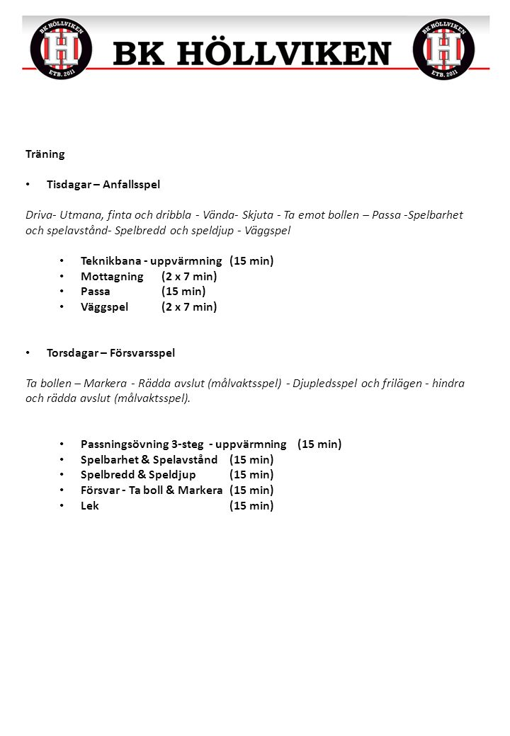Träning Tisdagar – Anfallsspel Driva- Utmana, finta och dribbla - Vända- Skjuta - Ta emot bollen – Passa -Spelbarhet och spelavstånd- Spelbredd och speldjup - Väggspel Teknikbana - uppvärmning(15 min) Mottagning(2 x 7 min) Passa(15 min) Väggspel(2 x 7 min) Torsdagar – Försvarsspel Ta bollen – Markera - Rädda avslut (målvaktsspel) - Djupledsspel och frilägen - hindra och rädda avslut (målvaktsspel).