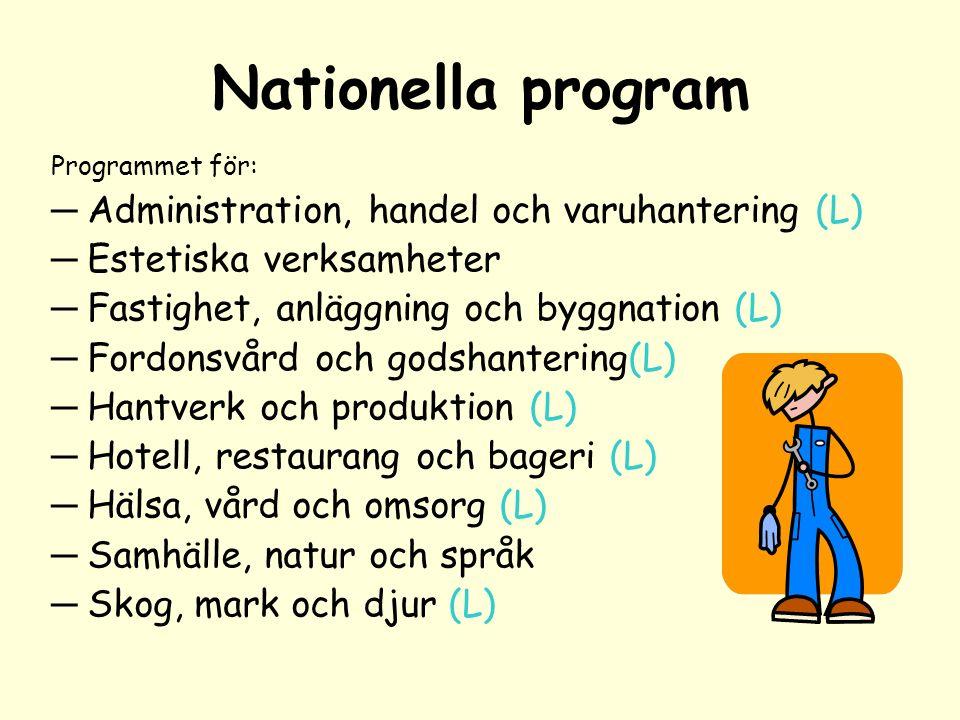 Nationella program Programmet för: ─ Administration, handel och varuhantering (L) ─ Estetiska verksamheter ─ Fastighet, anläggning och byggnation (L) ─ Fordonsvård och godshantering(L) ─ Hantverk och produktion (L) ─ Hotell, restaurang och bageri (L) ─ Hälsa, vård och omsorg (L) ─ Samhälle, natur och språk ─ Skog, mark och djur (L)