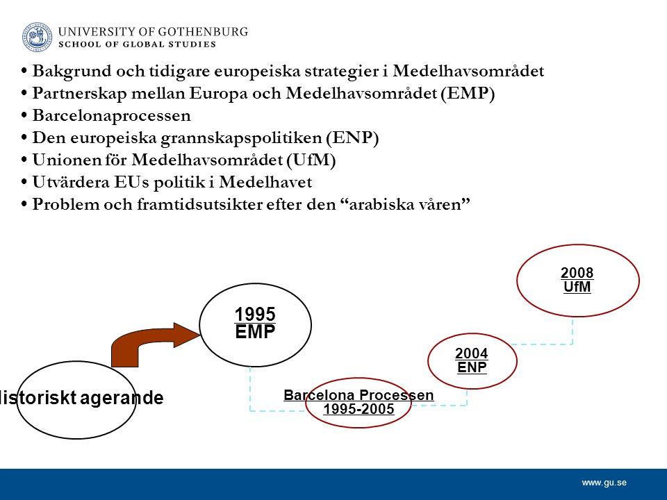 www.gu.se 2004 ENP 2008 UfM Historiskt agerande 1995 EMP Barcelona Processen 1995-2005 Bakgrund och tidigare europeiska strategier i Medelhavsområdet Partnerskap mellan Europa och Medelhavsområdet (EMP) Barcelonaprocessen Den europeiska grannskapspolitiken (ENP) Unionen för Medelhavsområdet (UfM) Utvärdera EUs politik i Medelhavet Problem och framtidsutsikter efter den arabiska våren