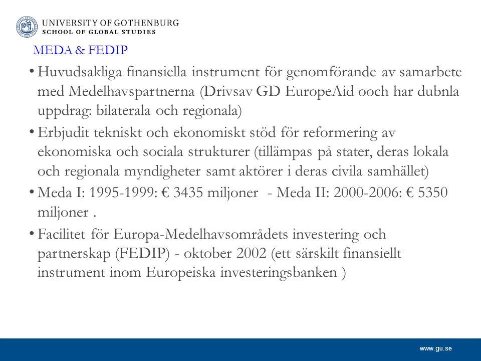 www.gu.se MEDA & FEDIP Huvudsakliga finansiella instrument för genomförande av samarbete med Medelhavspartnerna (Drivsav GD EuropeAid ooch har dubnla uppdrag: bilaterala och regionala) Erbjudit tekniskt och ekonomiskt stöd för reformering av ekonomiska och sociala strukturer (tillämpas på stater, deras lokala och regionala myndigheter samt aktörer i deras civila samhället) Meda I: 1995-1999: € 3435 miljoner - Meda II: 2000-2006: € 5350 miljoner.