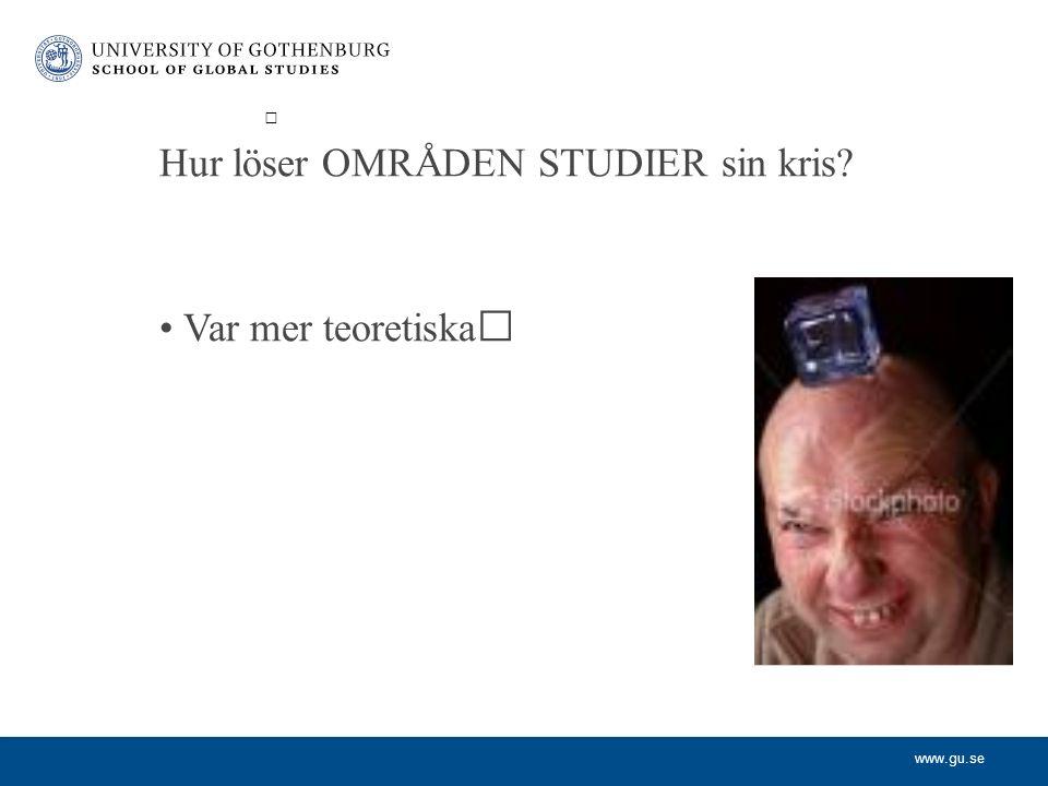 www.gu.se Hur löser OMRÅDEN STUDIER sin kris Var mer teoretiska