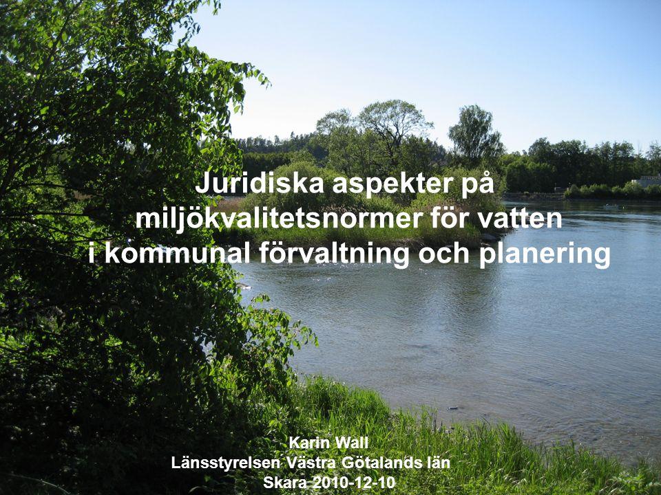 Juridiska aspekter på miljökvalitetsnormer för vatten i kommunal förvaltning och planering Karin Wall Länsstyrelsen Västra Götalands län Skara 2010-12