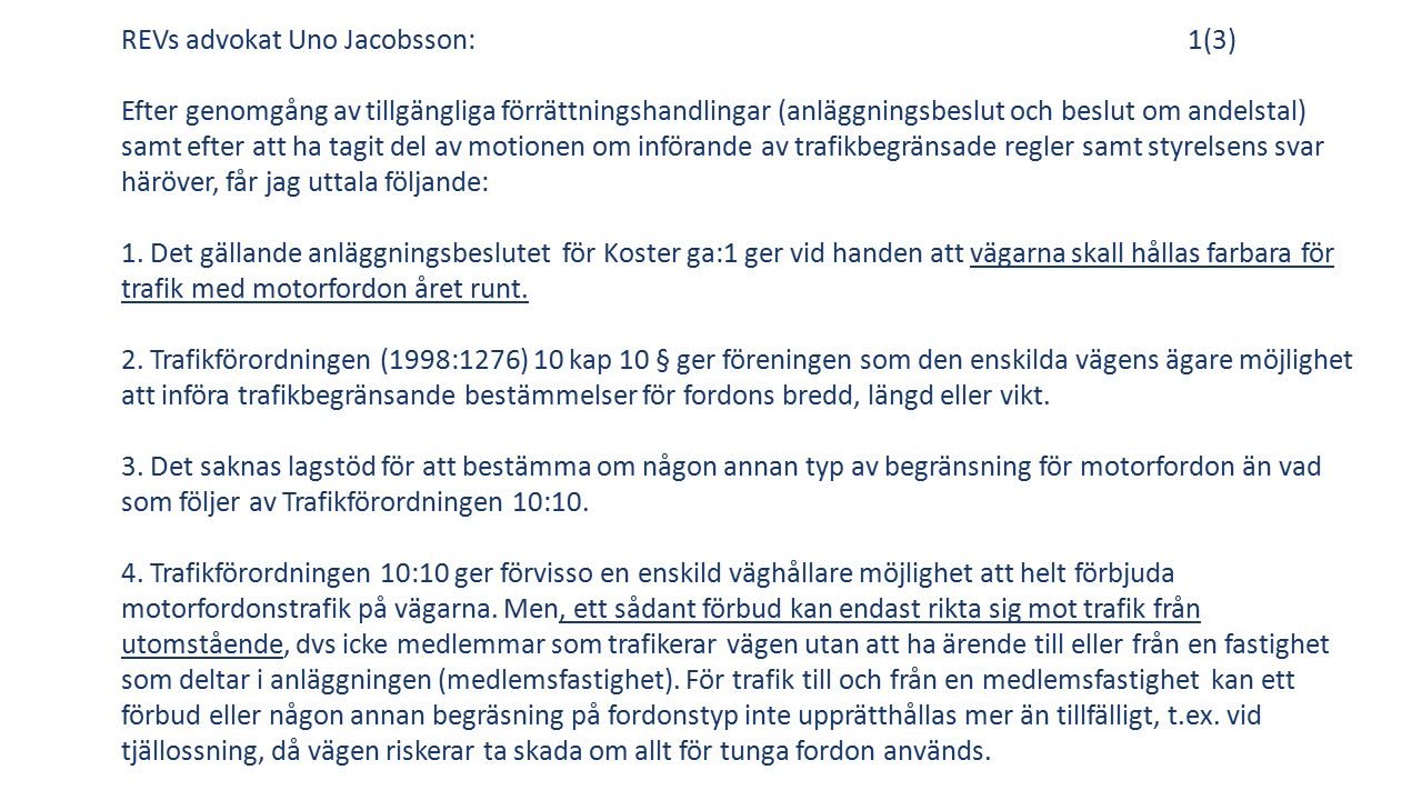 REVs advokat Uno Jacobsson:1(3) Efter genomgång av tillgängliga förrättningshandlingar (anläggningsbeslut och beslut om andelstal) samt efter att ha tagit del av motionen om införande av trafikbegränsade regler samt styrelsens svar häröver, får jag uttala följande: 1.