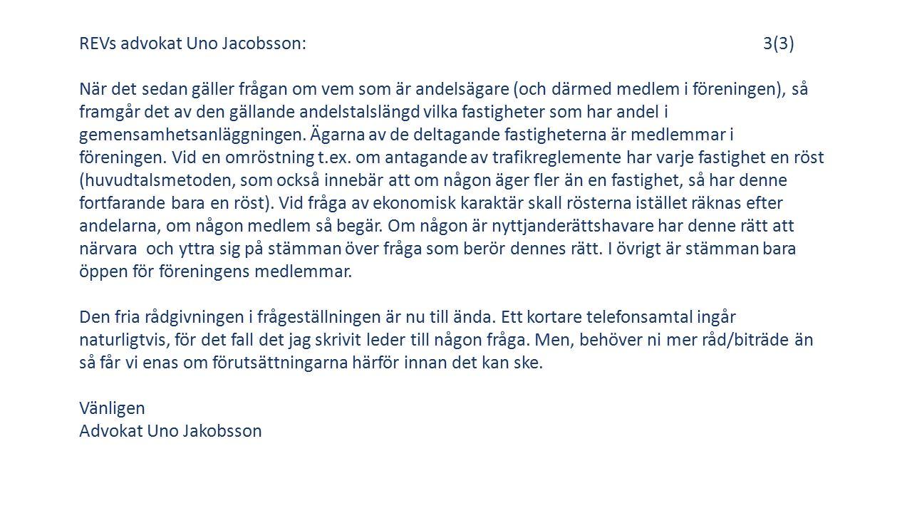 REVs advokat Uno Jacobsson:3(3) När det sedan gäller frågan om vem som är andelsägare (och därmed medlem i föreningen), så framgår det av den gällande andelstalslängd vilka fastigheter som har andel i gemensamhetsanläggningen.