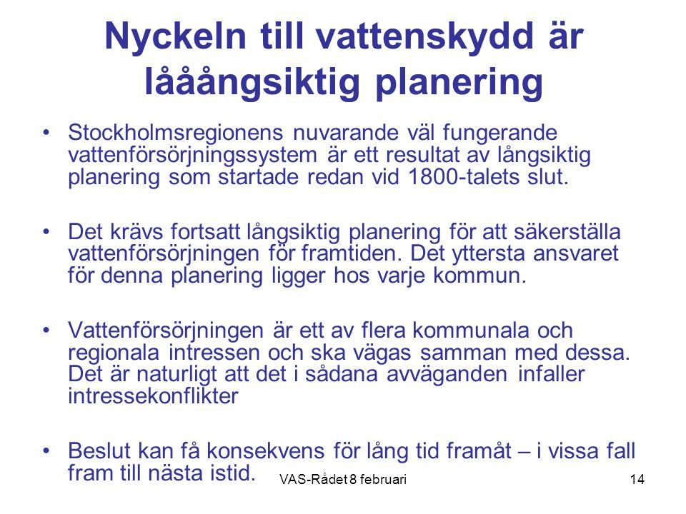 VAS-Rådet 8 februari14 Nyckeln till vattenskydd är lååångsiktig planering Stockholmsregionens nuvarande väl fungerande vattenförsörjningssystem är ett resultat av långsiktig planering som startade redan vid 1800-talets slut.