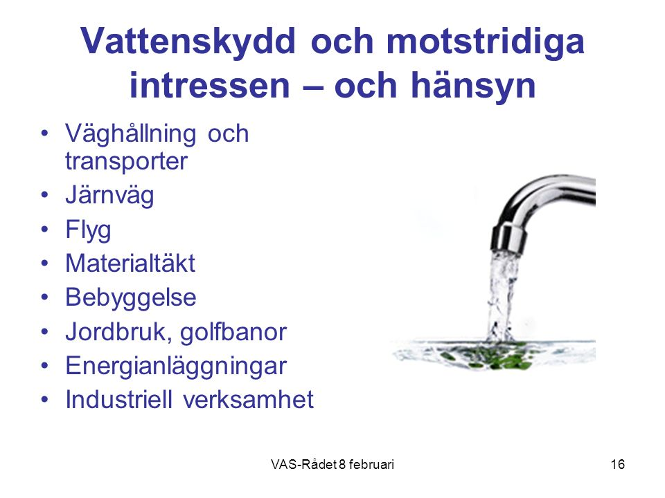 VAS-Rådet 8 februari16 Vattenskydd och motstridiga intressen – och hänsyn Väghållning och transporter Järnväg Flyg Materialtäkt Bebyggelse Jordbruk, golfbanor Energianläggningar Industriell verksamhet